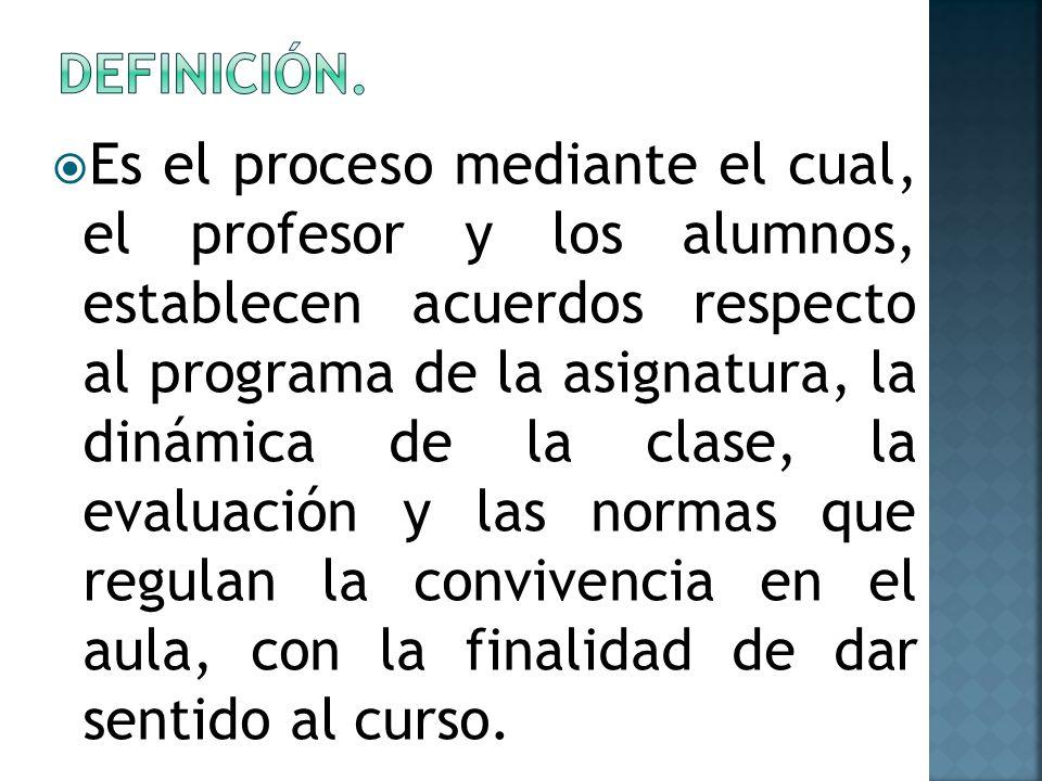 Es el proceso mediante el cual, el profesor y los alumnos, establecen acuerdos respecto al programa de la asignatura, la dinámica de la clase, la eval
