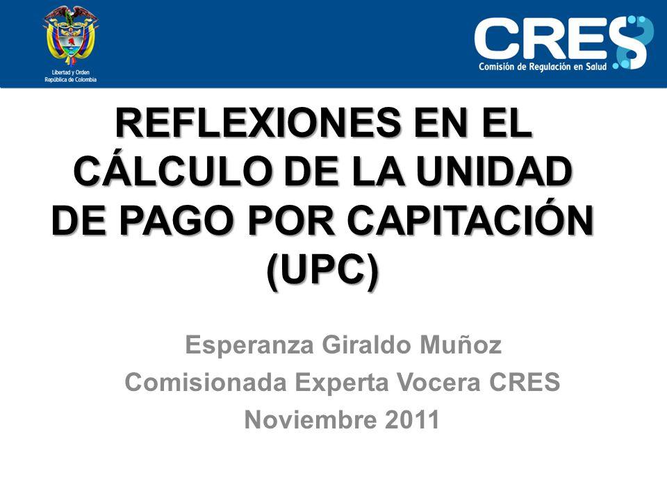 REFLEXIONES EN EL CÁLCULO DE LA UNIDAD DE PAGO POR CAPITACIÓN (UPC) Esperanza Giraldo Muñoz Comisionada Experta Vocera CRES Noviembre 2011