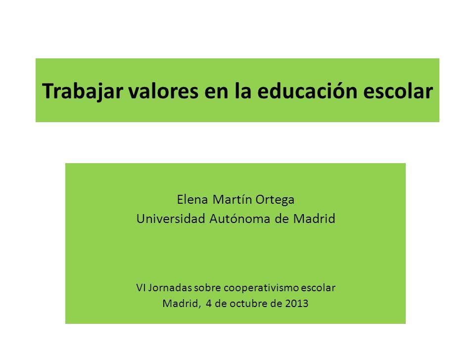 Trabajar valores en la educación escolar Elena Martín Ortega Universidad Autónoma de Madrid VI Jornadas sobre cooperativismo escolar Madrid, 4 de octubre de 2013
