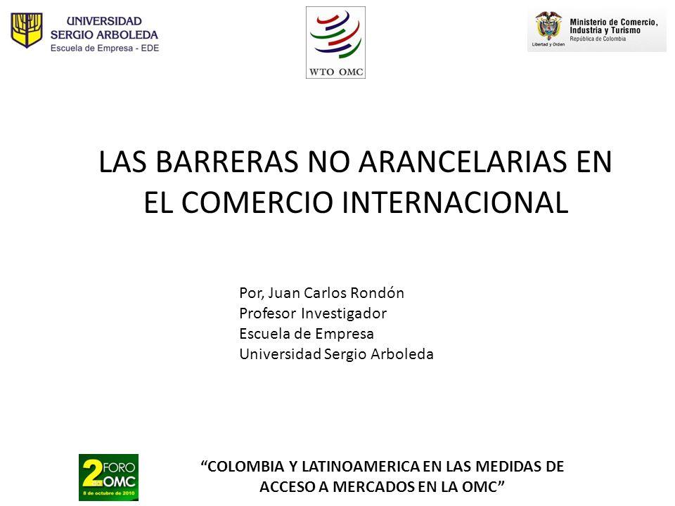 COLOMBIA Y LATINOAMERICA EN LAS MEDIDAS DE ACCESO A MERCADOS EN LA OMC LAS BARRERAS NO ARANCELARIAS EN EL COMERCIO INTERNACIONAL Por, Juan Carlos Rond