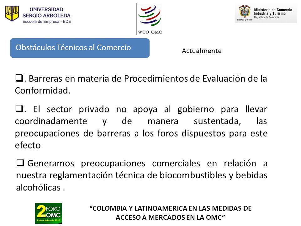 COLOMBIA Y LATINOAMERICA EN LAS MEDIDAS DE ACCESO A MERCADOS EN LA OMC Obstáculos Técnicos al Comercio Actualmente Generamos preocupaciones comerciale