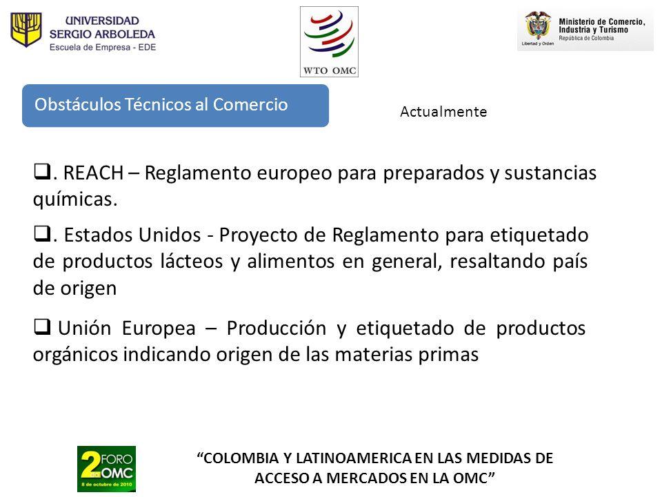 COLOMBIA Y LATINOAMERICA EN LAS MEDIDAS DE ACCESO A MERCADOS EN LA OMC Obstáculos Técnicos al Comercio Actualmente Unión Europea – Producción y etique
