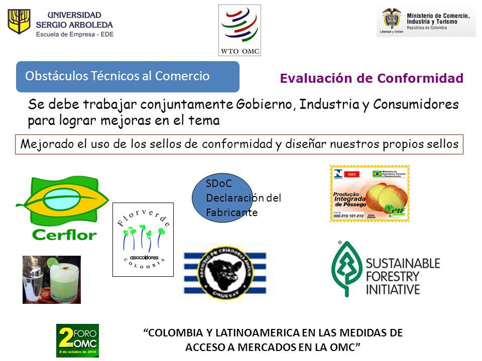 COLOMBIA Y LATINOAMERICA EN LAS MEDIDAS DE ACCESO A MERCADOS EN LA OMC Evaluación de Conformidad Se debe trabajar conjuntamente Gobierno, Industria y