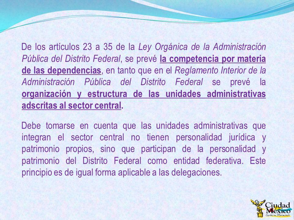 De los artículos 23 a 35 de la Ley Orgánica de la Administración Pública del Distrito Federal, se prevé la competencia por materia de las dependencias