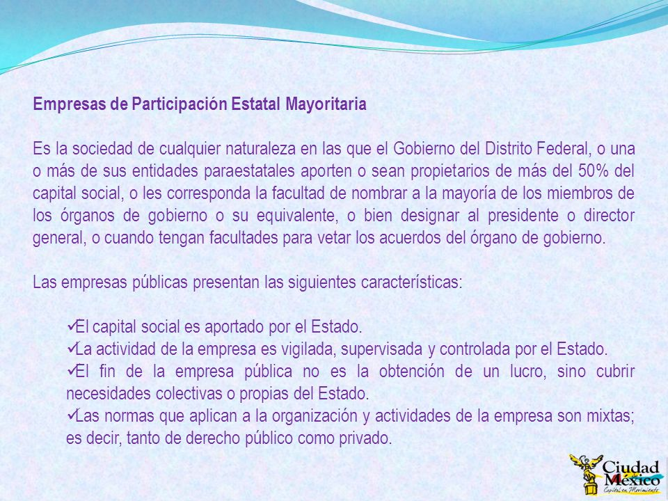 Empresas de Participación Estatal Mayoritaria Es la sociedad de cualquier naturaleza en las que el Gobierno del Distrito Federal, o una o más de sus e