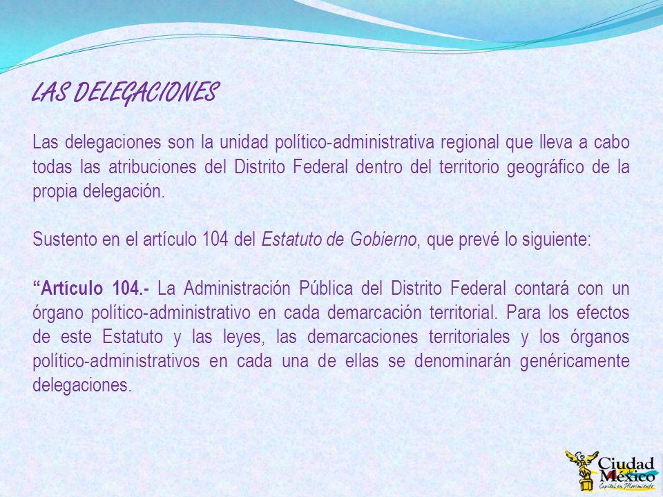 LAS DELEGACIONES Las delegaciones son la unidad político-administrativa regional que lleva a cabo todas las atribuciones del Distrito Federal dentro d