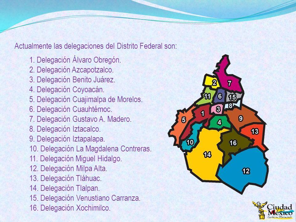 Actualmente las delegaciones del Distrito Federal son: 1. Delegación Álvaro Obregón. 2. Delegación Azcapotzalco. 3. Delegación Benito Juárez. 4. Deleg
