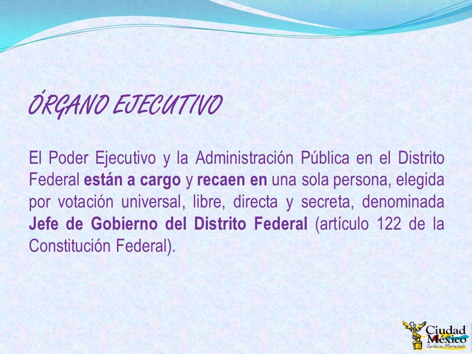 ÓRGANO EJECUTIVO El Poder Ejecutivo y la Administración Pública en el Distrito Federal están a cargo y recaen en una sola persona, elegida por votació