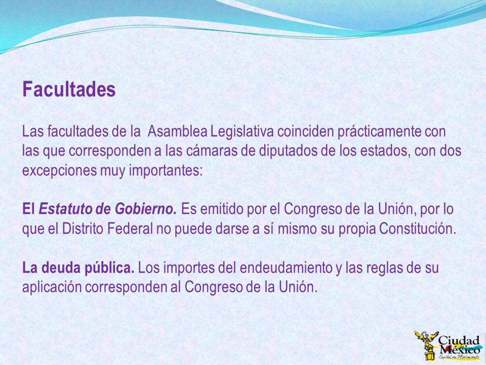 Facultades Las facultades de la Asamblea Legislativa coinciden prácticamente con las que corresponden a las cámaras de diputados de los estados, con d