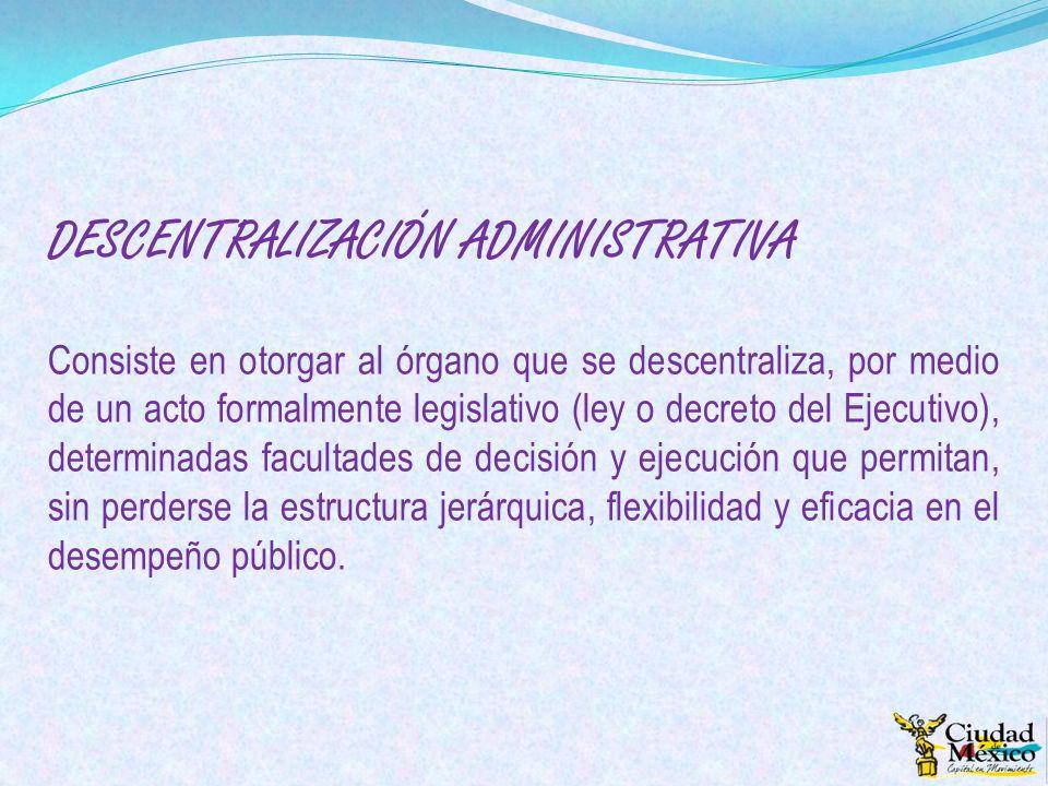 DESCENTRALIZACIÓN ADMINISTRATIVA Consiste en otorgar al órgano que se descentraliza, por medio de un acto formalmente legislativo (ley o decreto del E