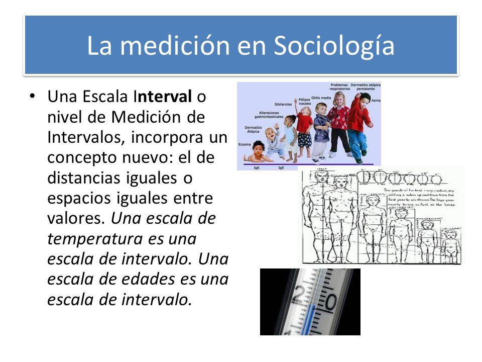 La medición en Sociología Una Escala Interval o nivel de Medición de Intervalos, incorpora un concepto nuevo: el de distancias iguales o espacios igua