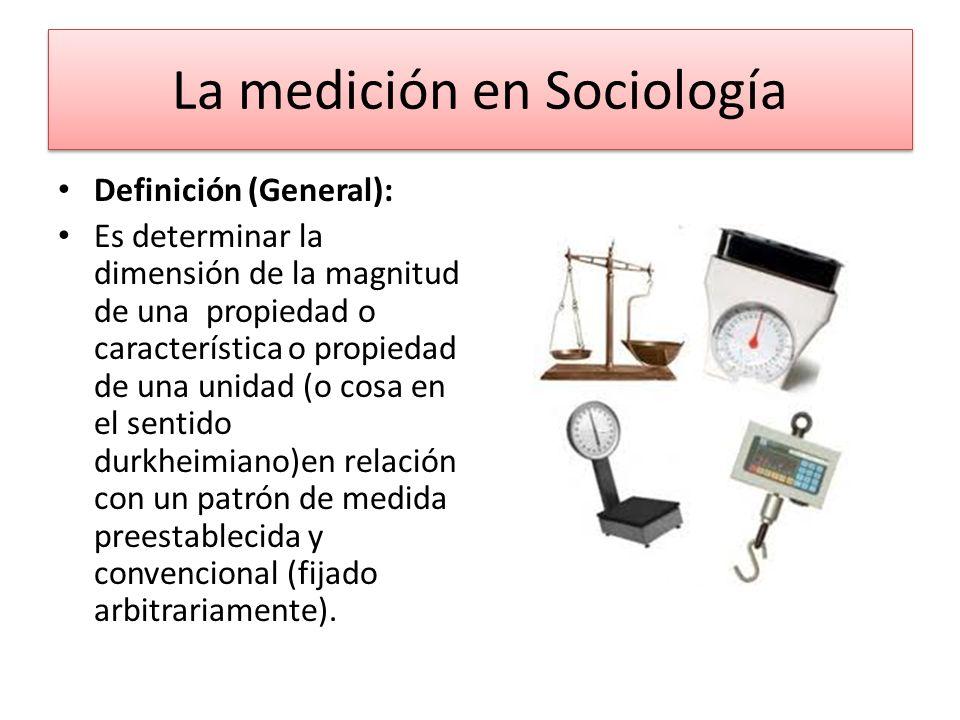 La medición en Sociología Definición (General): Es determinar la dimensión de la magnitud de una propiedad o característica o propiedad de una unidad