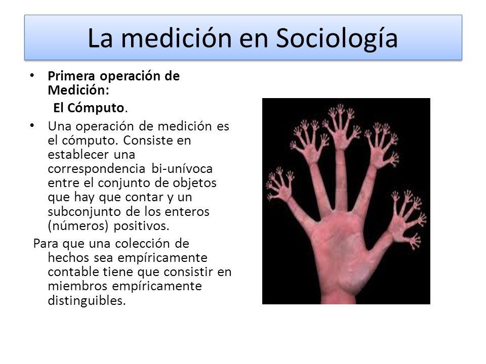 La medición en Sociología Primera operación de Medición: El Cómputo. Una operación de medición es el cómputo. Consiste en establecer una correspondenc