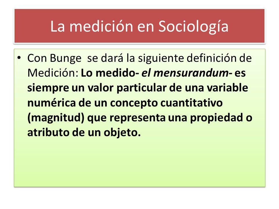 La medición en Sociología Con Bunge se dará la siguiente definición de Medición: Lo medido- el mensurandum- es siempre un valor particular de una vari