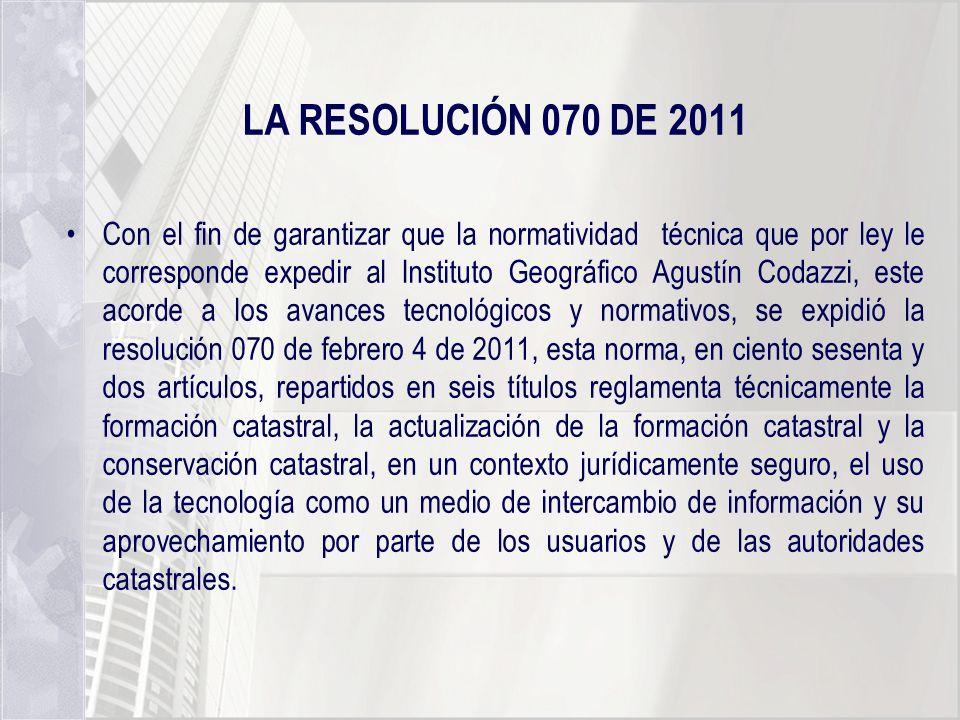 LA RESOLUCIÓN 070 DE 2011 Con el fin de garantizar que la normatividad técnica que por ley le corresponde expedir al Instituto Geográfico Agustín Coda