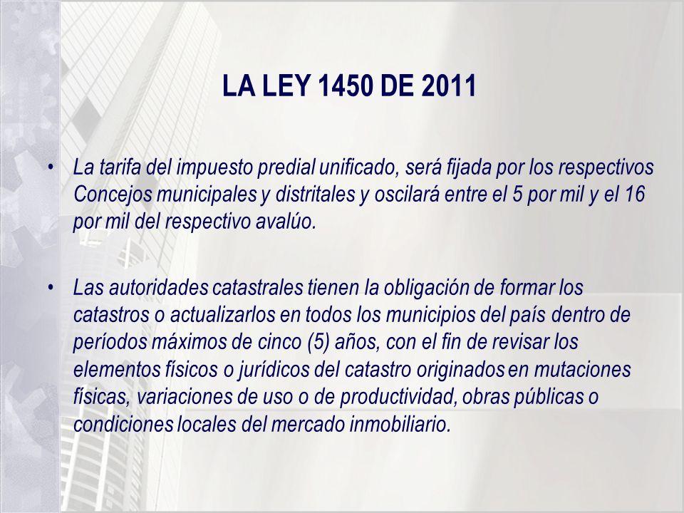 LA LEY 1450 DE 2011 La tarifa del impuesto predial unificado, será fijada por los respectivos Concejos municipales y distritales y oscilará entre el 5