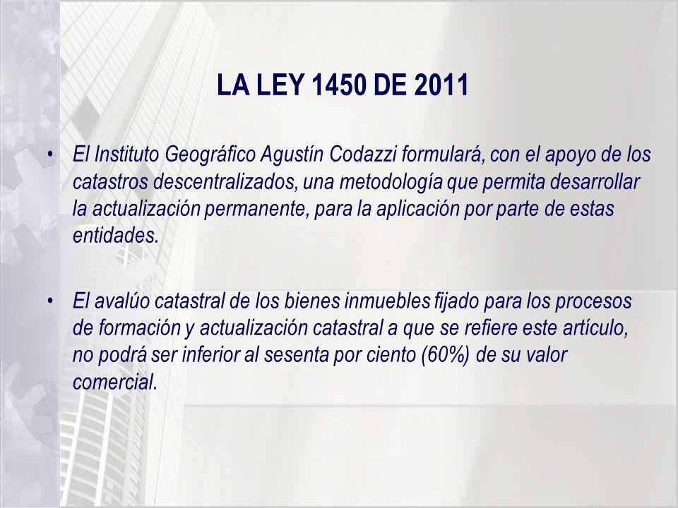 LA LEY 1450 DE 2011 El Instituto Geográfico Agustín Codazzi formulará, con el apoyo de los catastros descentralizados, una metodología que permita des