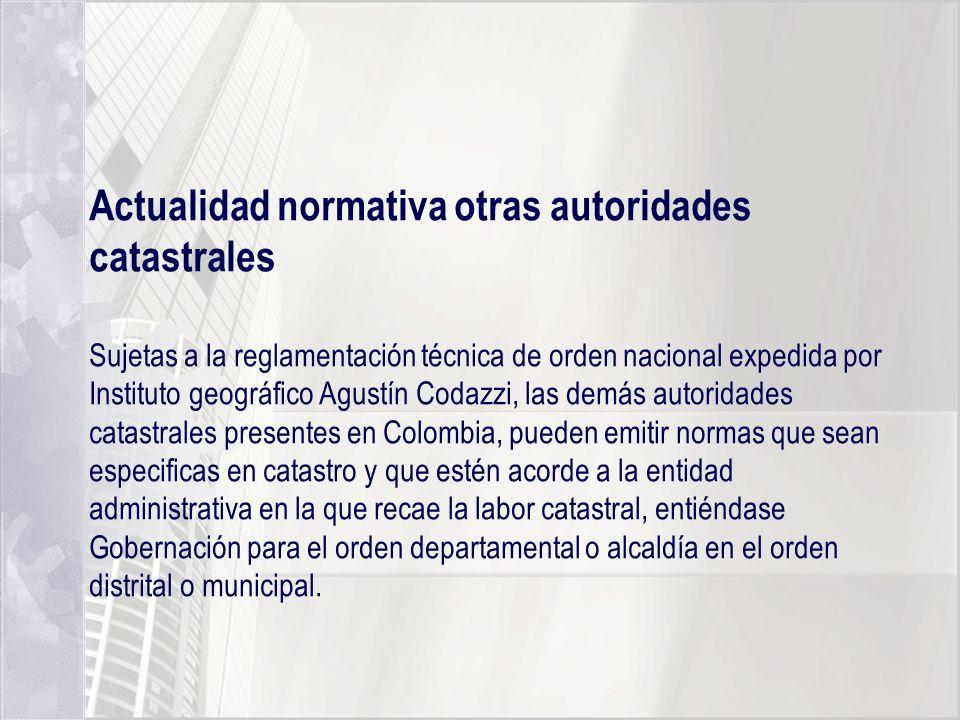 Actualidad normativa otras autoridades catastrales Sujetas a la reglamentación técnica de orden nacional expedida por Instituto geográfico Agustín Cod