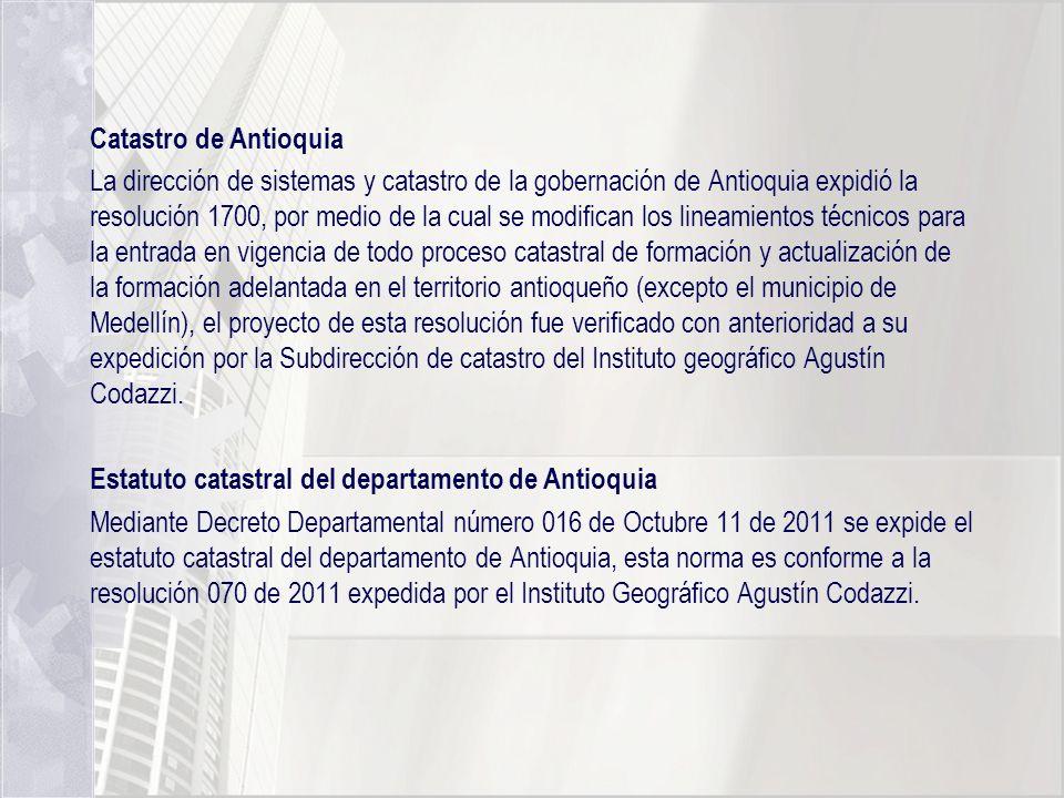 Catastro de Antioquia La dirección de sistemas y catastro de la gobernación de Antioquia expidió la resolución 1700, por medio de la cual se modifican