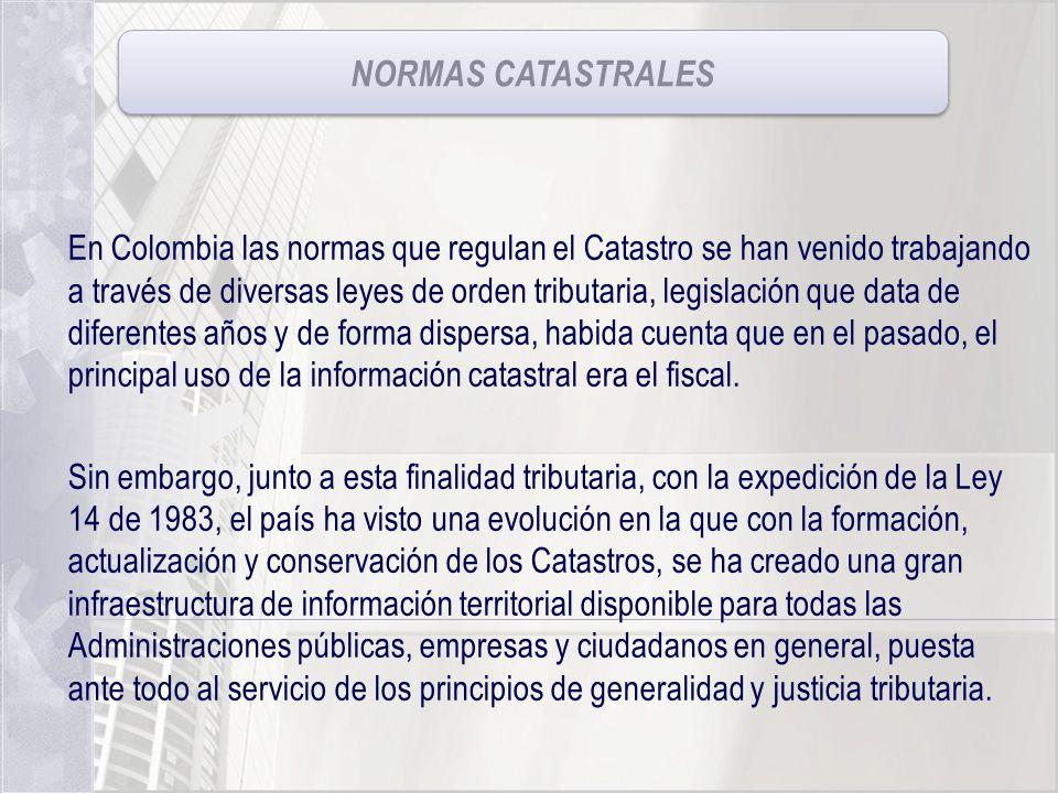 NORMAS CATASTRALES En Colombia las normas que regulan el Catastro se han venido trabajando a través de diversas leyes de orden tributaria, legislación
