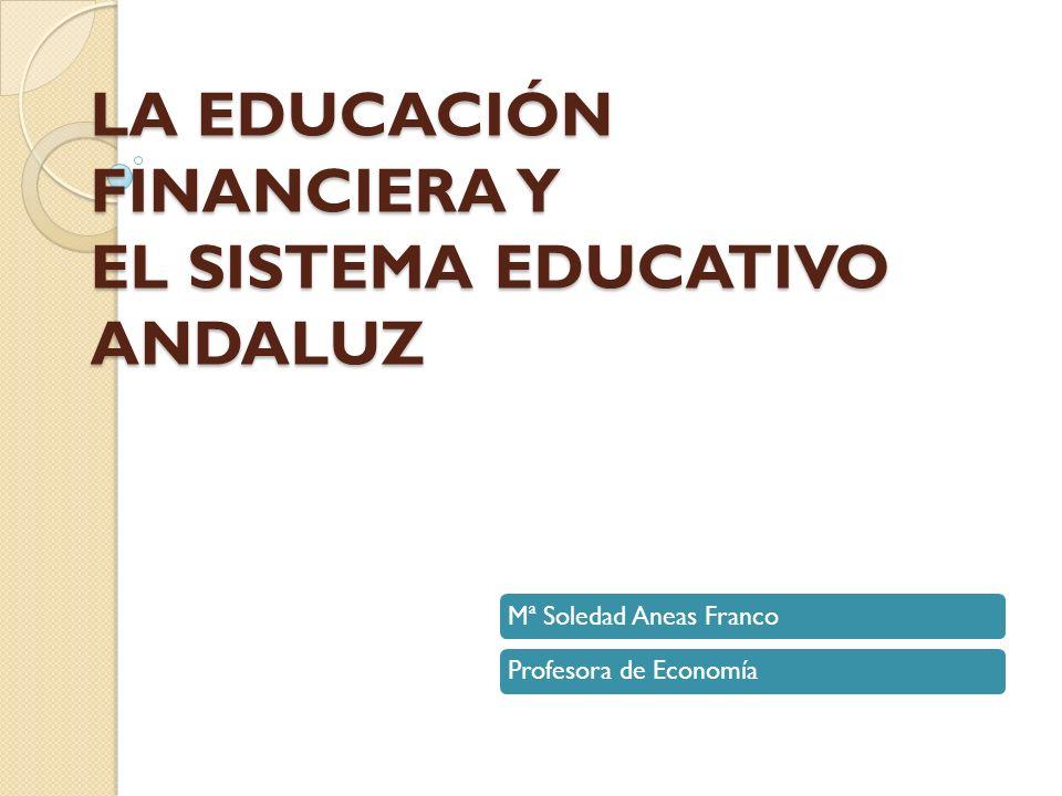 LA EDUCACIÓN FINANCIERA Y EL SISTEMA EDUCATIVO ANDALUZ Mª Soledad Aneas FrancoProfesora de Economía