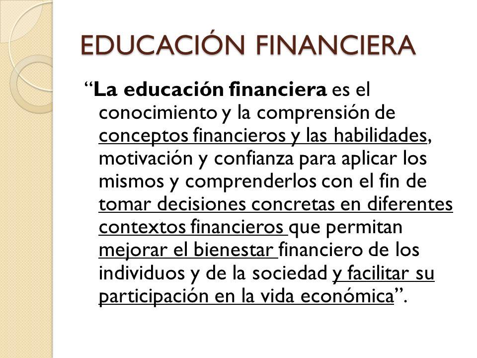 EDUCACIÓN FINANCIERA La educación financiera es el conocimiento y la comprensión de conceptos financieros y las habilidades, motivación y confianza pa