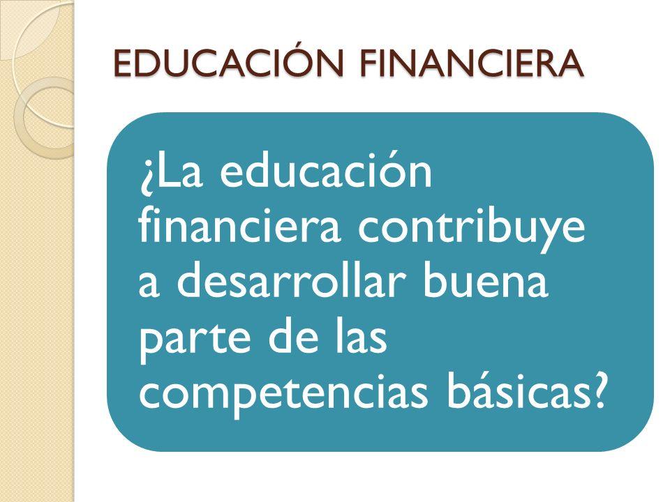 EDUCACIÓN FINANCIERA ¿La educación financiera contribuye a desarrollar buena parte de las competencias básicas?