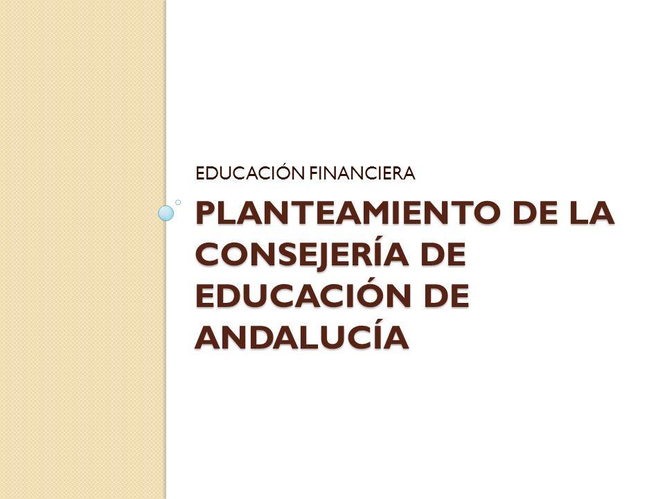 PLANTEAMIENTO DE LA CONSEJERÍA DE EDUCACIÓN DE ANDALUCÍA EDUCACIÓN FINANCIERA