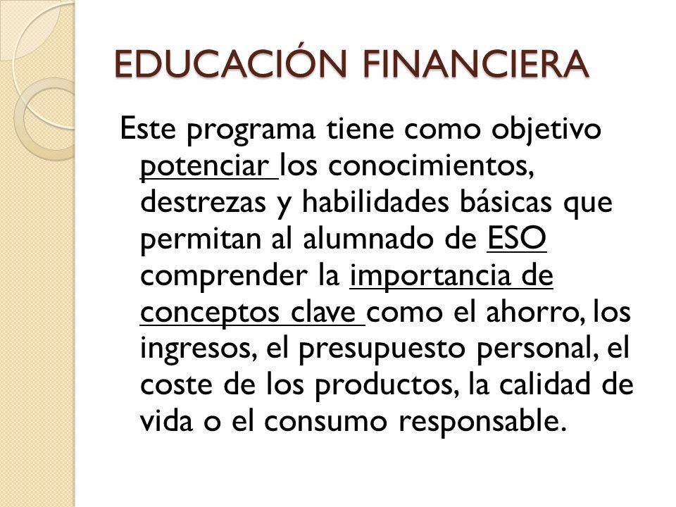 EDUCACIÓN FINANCIERA Este programa tiene como objetivo potenciar los conocimientos, destrezas y habilidades básicas que permitan al alumnado de ESO co