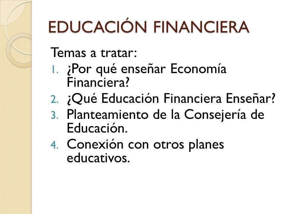 EDUCACIÓN FINANCIERA Temas a tratar: 1. ¿Por qué enseñar Economía Financiera? 2. ¿Qué Educación Financiera Enseñar? 3. Planteamiento de la Consejería