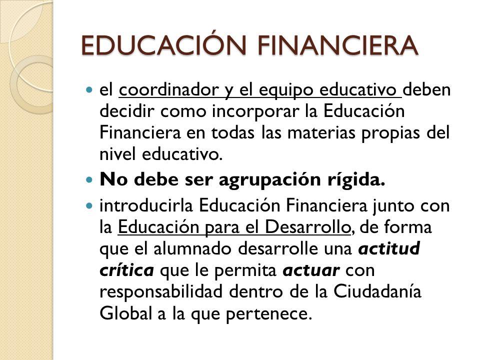 EDUCACIÓN FINANCIERA el coordinador y el equipo educativo deben decidir como incorporar la Educación Financiera en todas las materias propias del nive