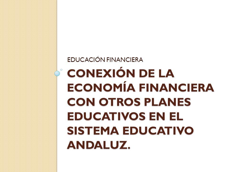CONEXIÓN DE LA ECONOMÍA FINANCIERA CON OTROS PLANES EDUCATIVOS EN EL SISTEMA EDUCATIVO ANDALUZ. EDUCACIÓN FINANCIERA