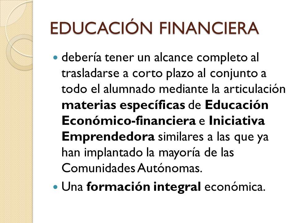EDUCACIÓN FINANCIERA debería tener un alcance completo al trasladarse a corto plazo al conjunto a todo el alumnado mediante la articulación materias e