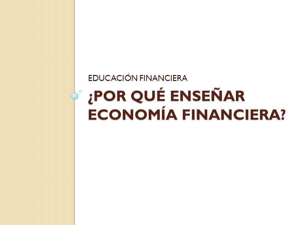 ¿POR QUÉ ENSEÑAR ECONOMÍA FINANCIERA? EDUCACIÓN FINANCIERA