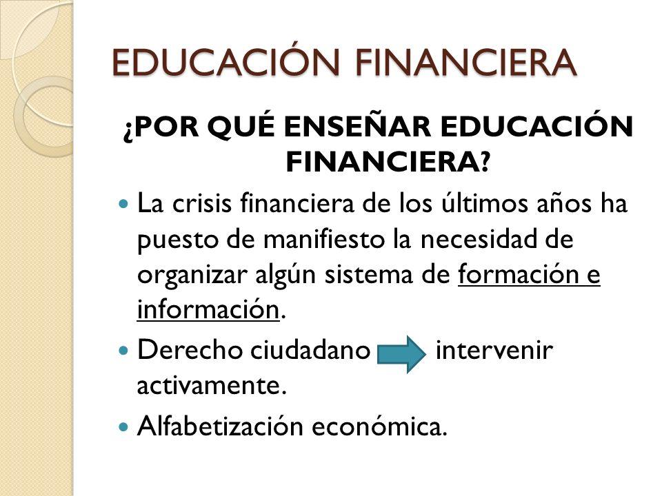 ¿POR QUÉ ENSEÑAR EDUCACIÓN FINANCIERA? La crisis financiera de los últimos años ha puesto de manifiesto la necesidad de organizar algún sistema de for