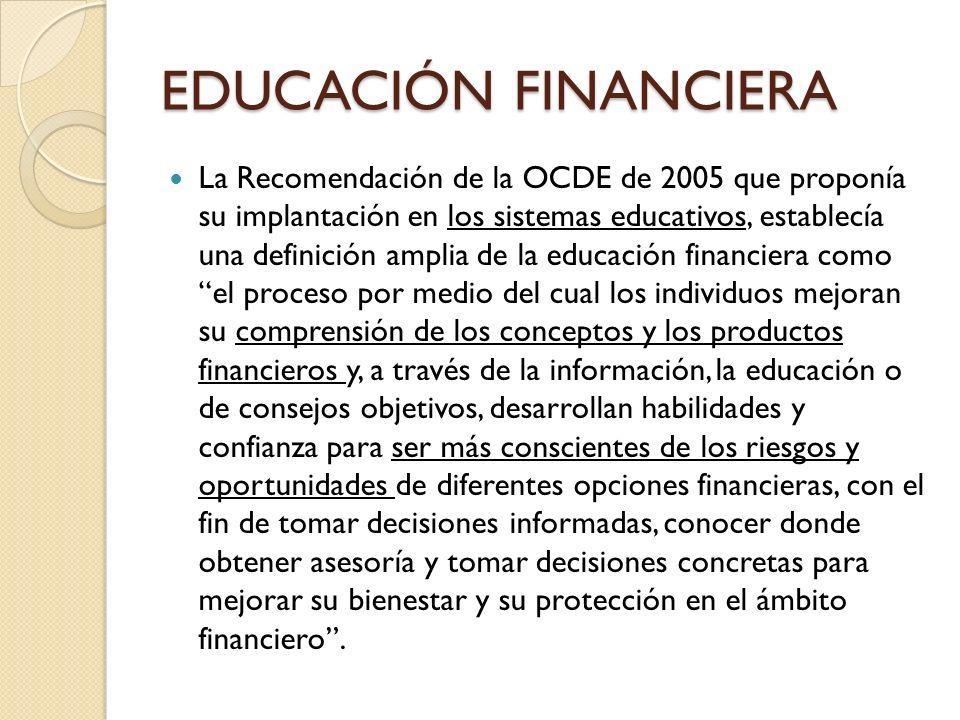 EDUCACIÓN FINANCIERA La Recomendación de la OCDE de 2005 que proponía su implantación en los sistemas educativos, establecía una definición amplia de