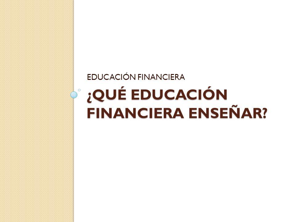 ¿QUÉ EDUCACIÓN FINANCIERA ENSEÑAR? EDUCACIÓN FINANCIERA