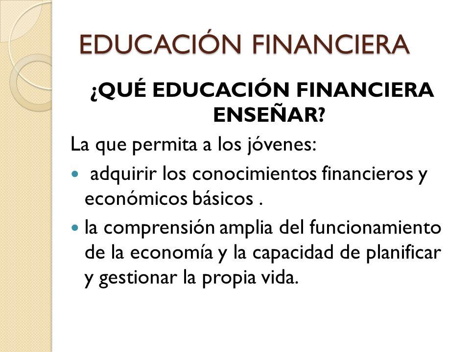 ¿QUÉ EDUCACIÓN FINANCIERA ENSEÑAR? La que permita a los jóvenes: adquirir los conocimientos financieros y económicos básicos. la comprensión amplia de