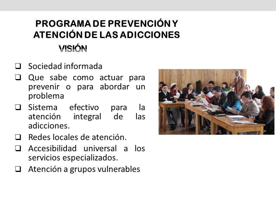 VISIÓN Sociedad informada Que sabe como actuar para prevenir o para abordar un problema Sistema efectivo para la atención integral de las adicciones.