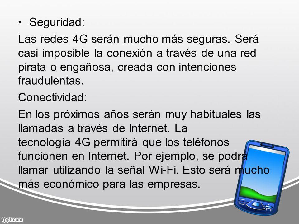 Seguridad: Las redes 4G serán mucho más seguras. Será casi imposible la conexión a través de una red pirata o engañosa, creada con intenciones fraudul