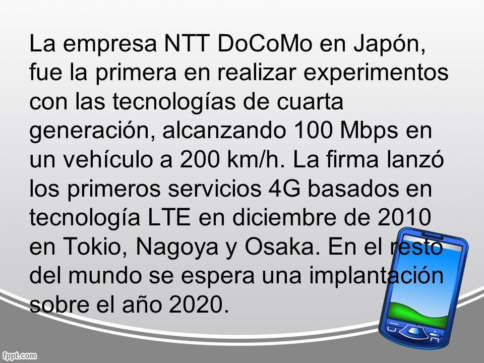 La empresa NTT DoCoMo en Japón, fue la primera en realizar experimentos con las tecnologías de cuarta generación, alcanzando 100 Mbps en un vehículo a