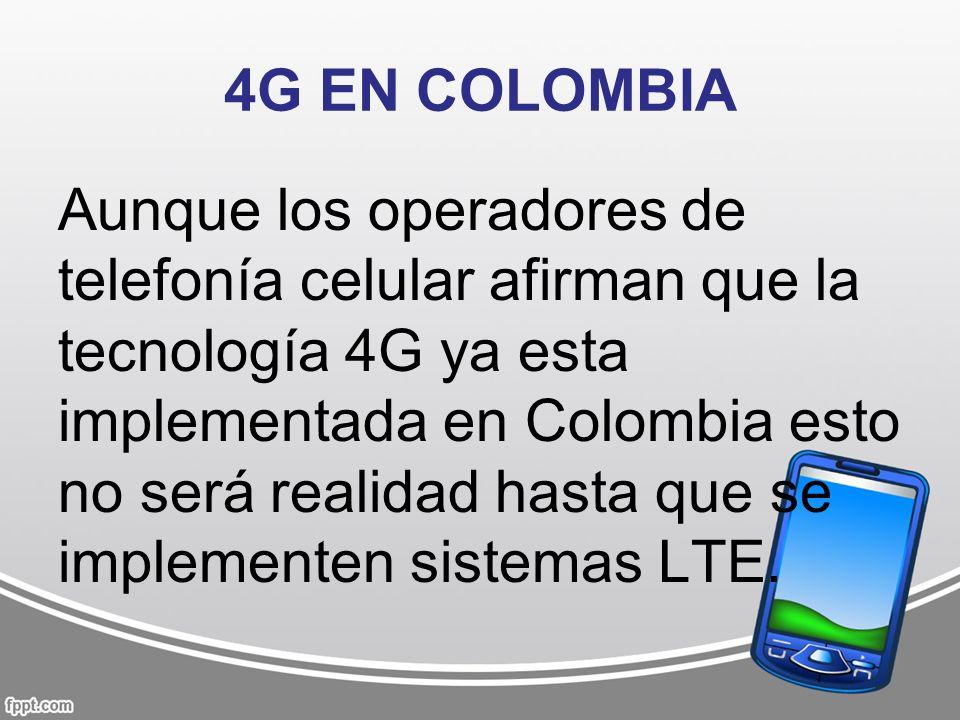 4G EN COLOMBIA Aunque los operadores de telefonía celular afirman que la tecnología 4G ya esta implementada en Colombia esto no será realidad hasta qu