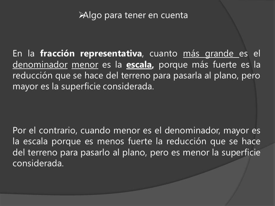 En la fracción representativa, cuanto más grande es el denominador menor es la escala, porque más fuerte es la reducción que se hace del terreno para