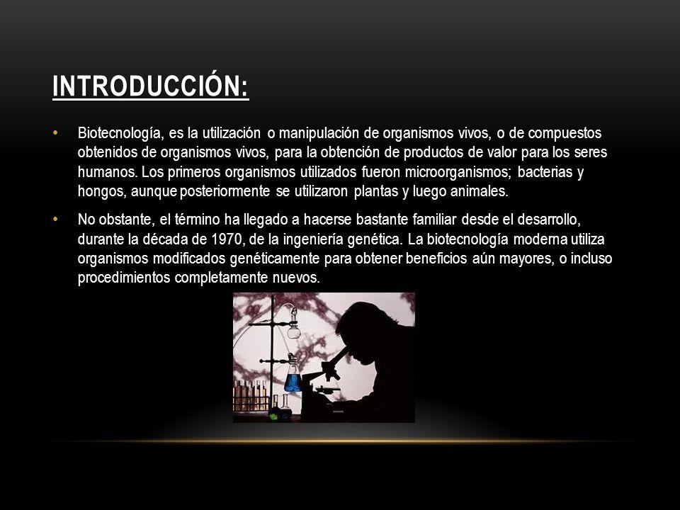 INTRODUCCIÓN: Biotecnología, es la utilización o manipulación de organismos vivos, o de compuestos obtenidos de organismos vivos, para la obtención de