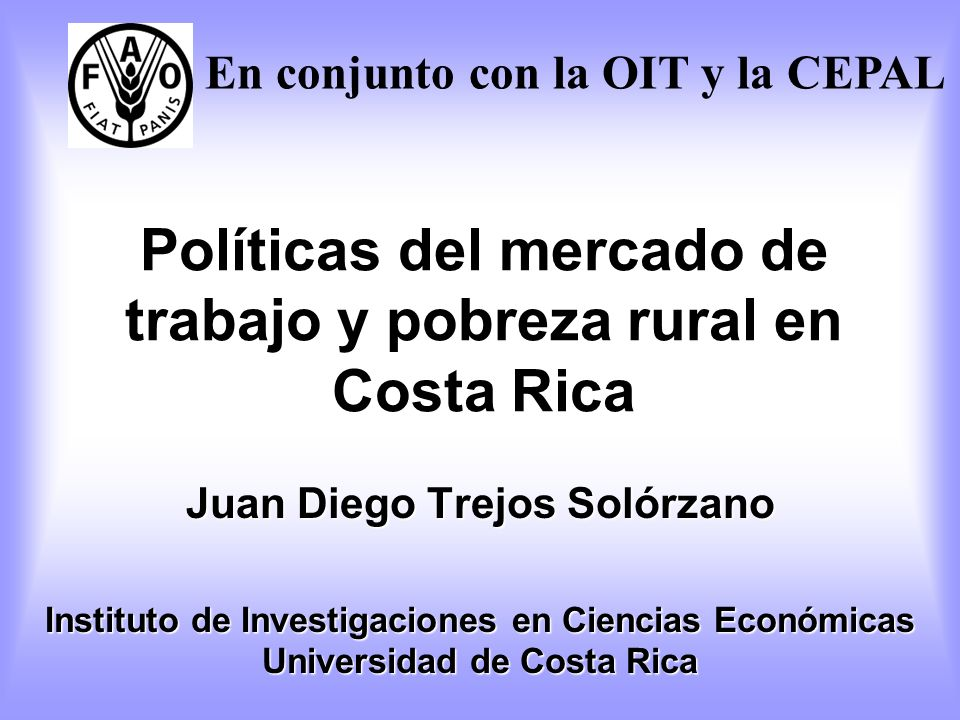 Políticas del mercado de trabajo y pobreza rural en Costa Rica Juan Diego Trejos Solórzano Instituto de Investigaciones en Ciencias Económicas Univers