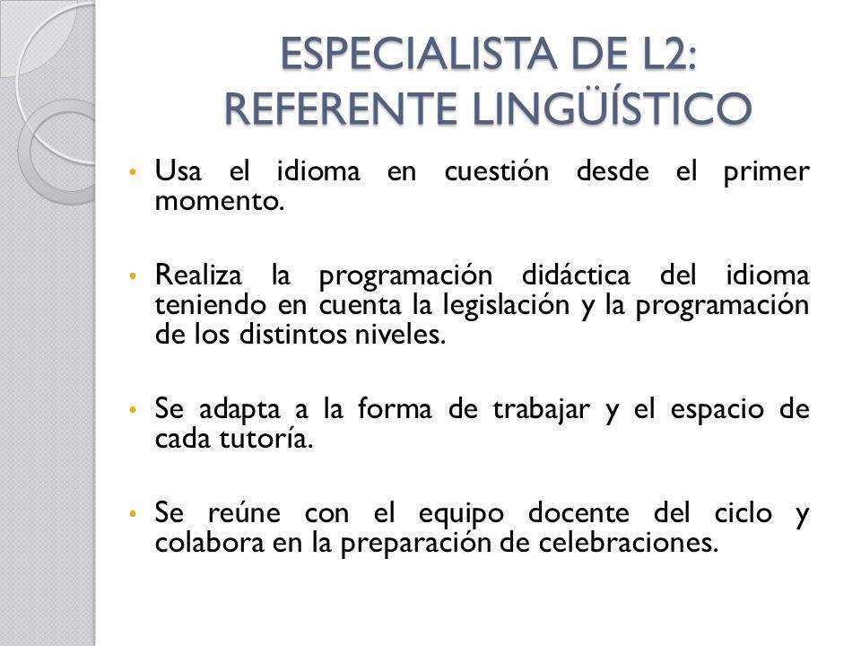 ESPECIALISTA DE L2: REFERENTE LINGÜÍSTICO Usa el idioma en cuestión desde el primer momento. Realiza la programación didáctica del idioma teniendo en