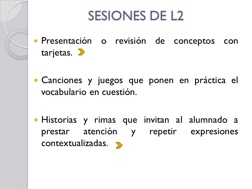 SESIONES DE L2 Presentación o revisión de conceptos con tarjetas. Canciones y juegos que ponen en práctica el vocabulario en cuestión. Historias y rim