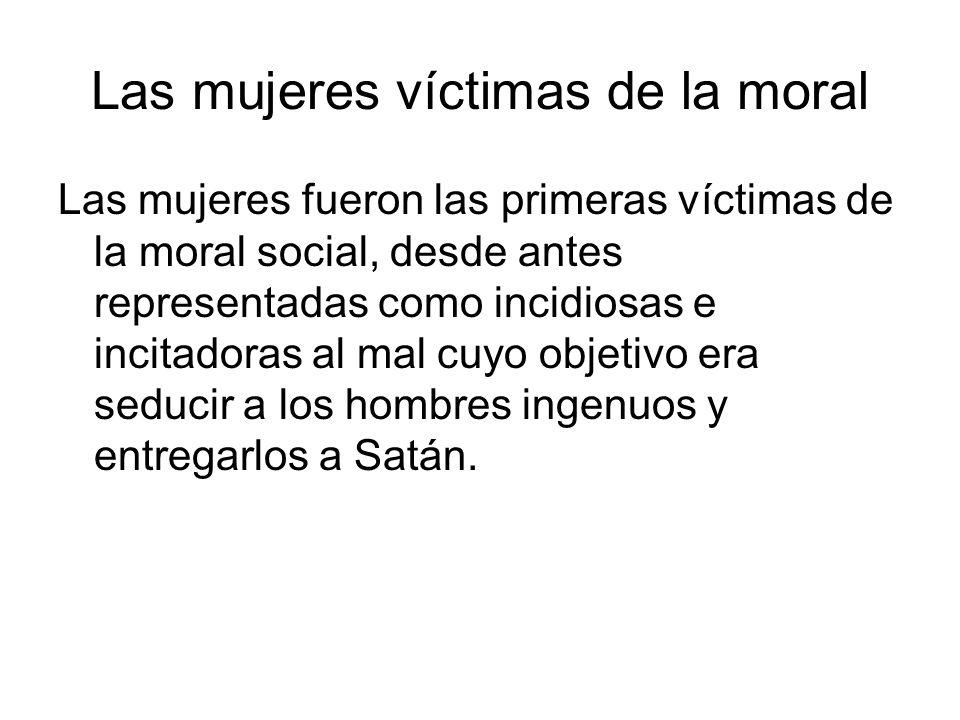 Las mujeres víctimas de la moral Las mujeres fueron las primeras víctimas de la moral social, desde antes representadas como incidiosas e incitadoras al mal cuyo objetivo era seducir a los hombres ingenuos y entregarlos a Satán.