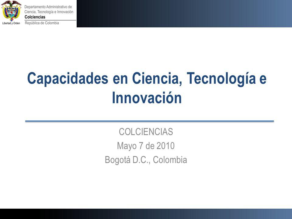 Capacidades en Ciencia, Tecnología e Innovación COLCIENCIAS Mayo 7 de 2010 Bogotá D.C., Colombia