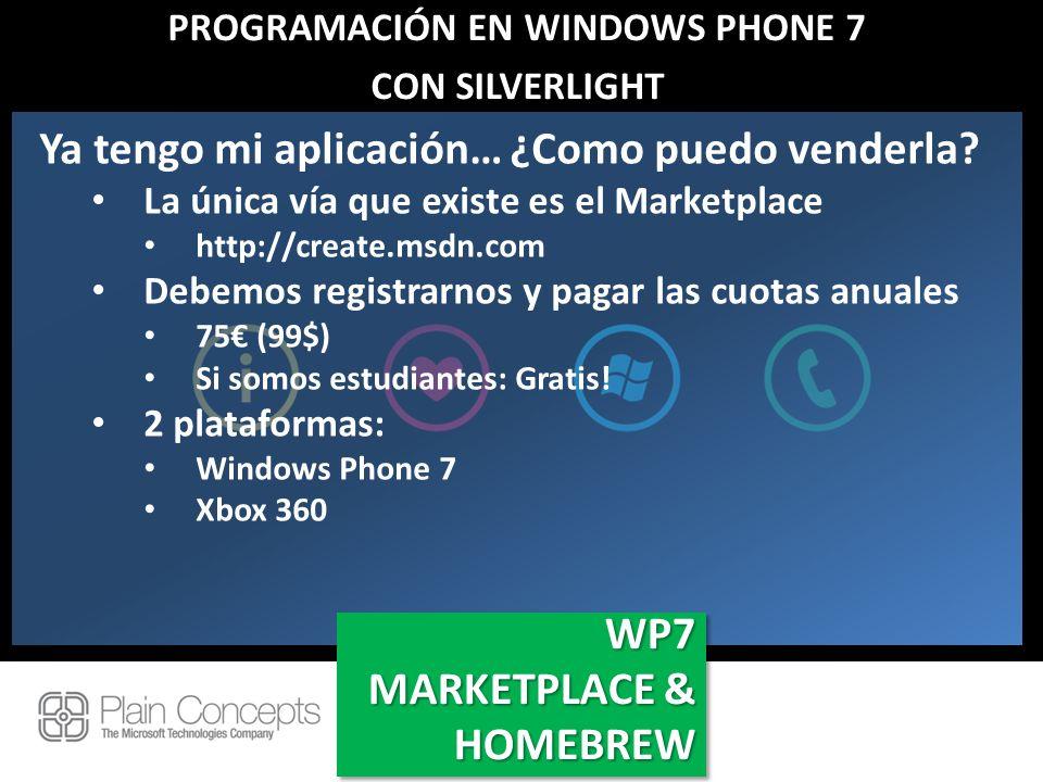 PROGRAMACIÓN EN WINDOWS PHONE 7 CON SILVERLIGHT WP7 MARKETPLACE & HOMEBREW WP7 Ya tengo mi aplicación… ¿Como puedo venderla? La única vía que existe e